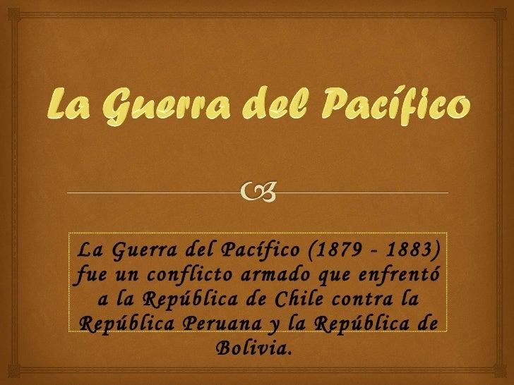 La Guerra del Pacífico (1879 - 1883) fue un conflicto armado que enfrentó a la República de Chile contra la República Peru...