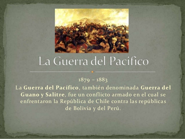 1879 – 1883La Guerra del Pacífico, también denominada Guerra del  Guano y Salitre, fue un conf licto armado en el cual se ...