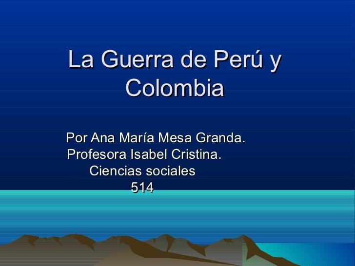 La Guerra de Perú y    ColombiaPor Ana María Mesa Granda.Profesora Isabel Cristina.   Ciencias sociales          514