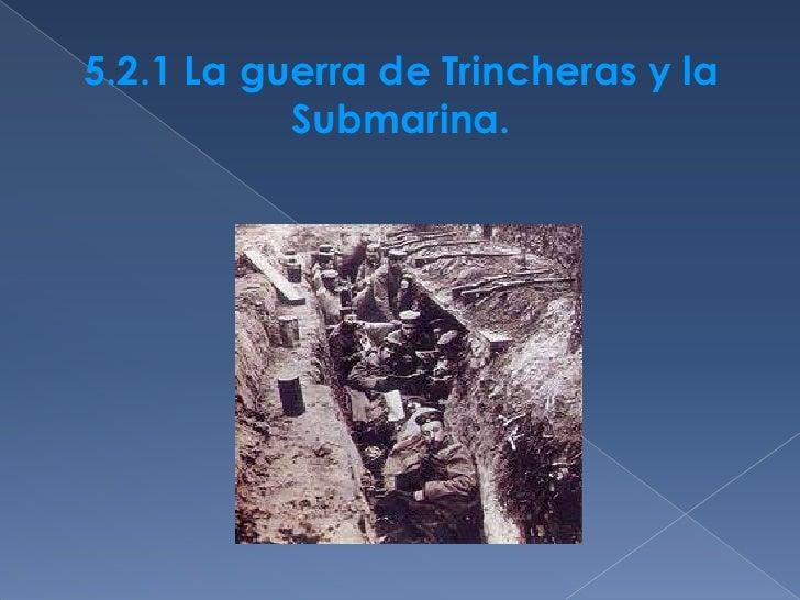 5.2.1 La guerra de Trincheras y la           Submarina.<br />