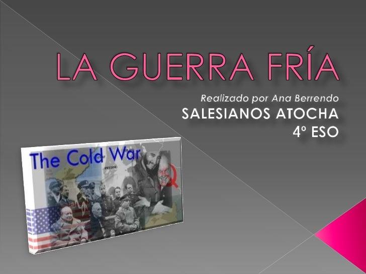 LA GUERRA FRÍA<br />Realizado por Ana Berrendo<br />SALESIANOS ATOCHA<br />4º ESO<br />