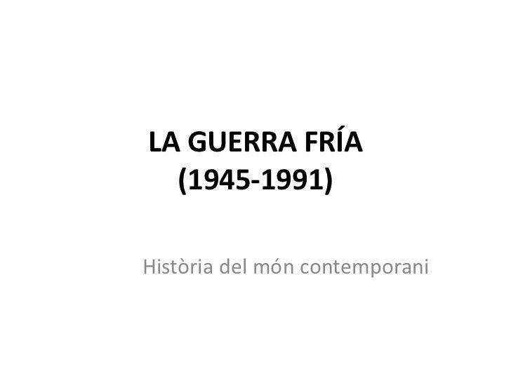LA GUERRA FRÍA(1945-1991)<br />Història del móncontemporani<br />