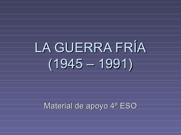 LA GUERRA FRÍA  (1945 – 1991) Material de apoyo 4º ESO