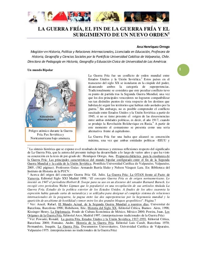 1LA GUERRA FRÍA, EL FIN DE LA GUERRA FRÍA Y ELSURGIMIENTO DE UN NUEVO ORDEN1Ana Henríquez OrregoMagíster en Historia, Polí...