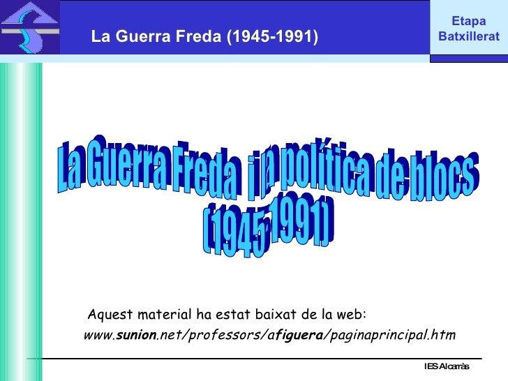 IES Alcarràs IES Alcarràs La Guerra Freda (1945-1991) La Guerra Freda  i la política de blocs (1945-1991) www. sunion .net...