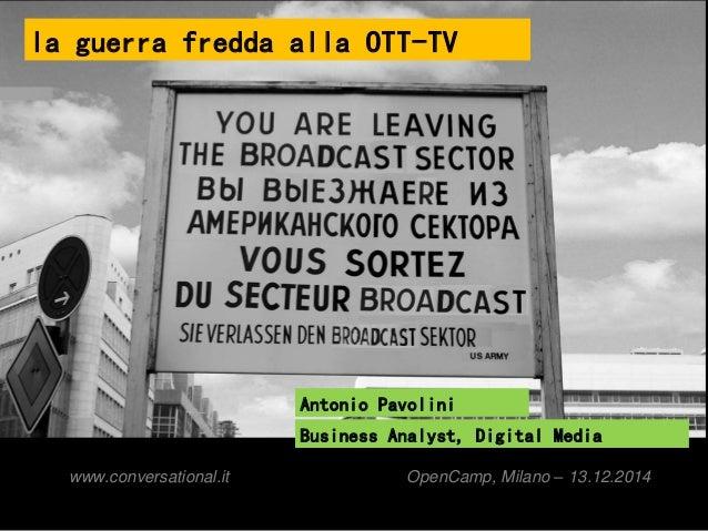 la guerra fredda alla OTT-TV  Antonio Pavolini  Business Analyst, Digital Media  www.conversational.it OpenCamp, Milano – ...