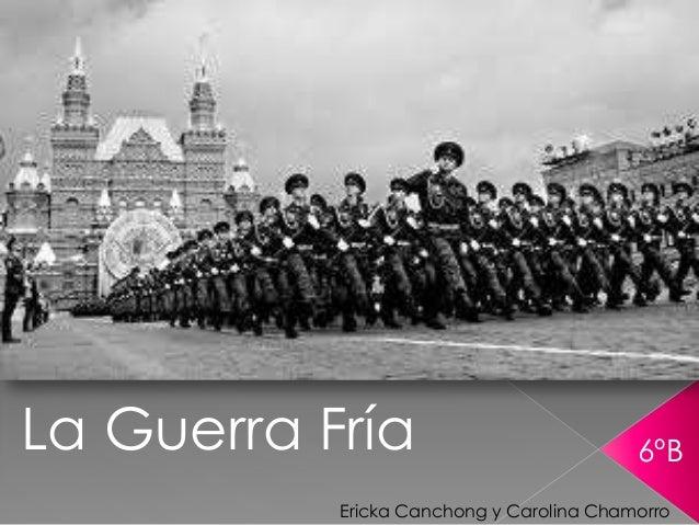 La Guerra Fría  6ºB  Ericka Canchong y Carolina Chamorro