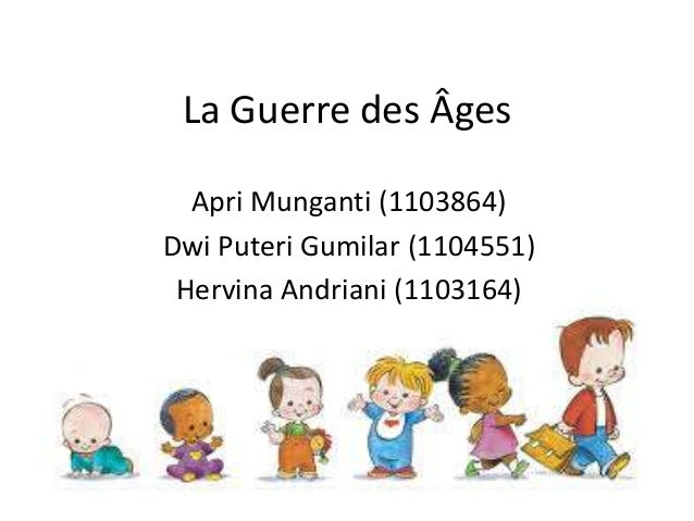 La Guerre des Âges  Apri Munganti (1103864)  Dwi Puteri Gumilar (1104551)  Hervina Andriani (1103164)