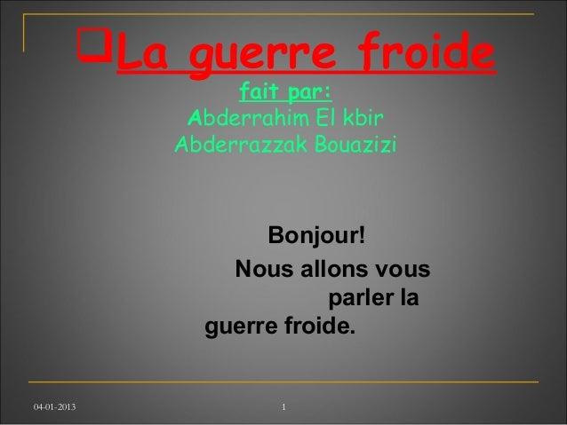 04-01-2013 1 La guerre froide fait par: Abderrahim El kbir Abderrazzak Bouazizi Bonjour! Nous allons vous parler la guerr...