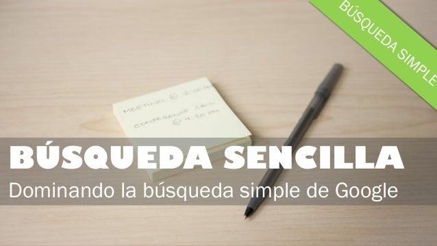 BÚSQUEDA SENCILLA Dominando la búsqueda simple de Google
