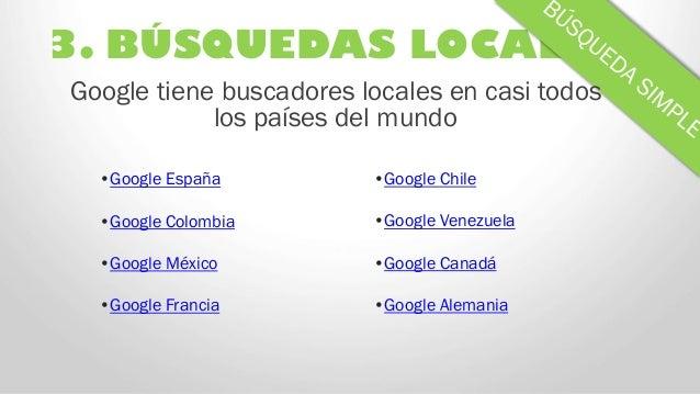 3. BÚSQUEDAS LOCALES Google tiene buscadores locales en casi todos los países del mundo •Google España •Google Colombia •G...