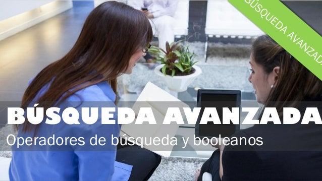 BÚSQUEDA AVANZADA Operadores de búsqueda y booleanos