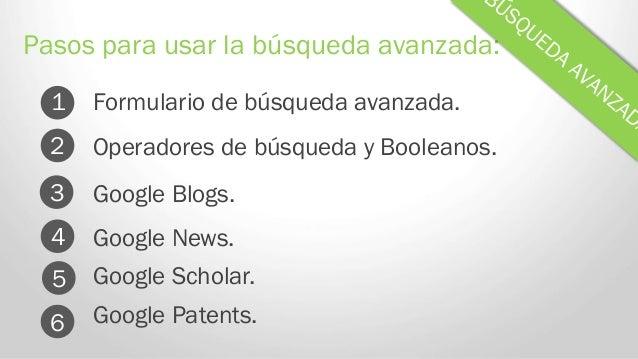 Formulario de búsqueda avanzada. Pasos para usar la búsqueda avanzada: 1 Operadores de búsqueda y Booleanos. Google Blogs....