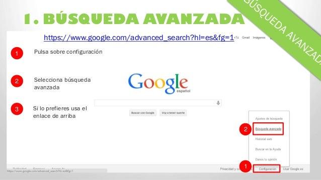 1. BÚSQUEDA AVANZADA 2 1 https://www.google.com/advanced_search?hl=es&fg=1 Pulsa sobre configuración Selecciona búsqueda a...