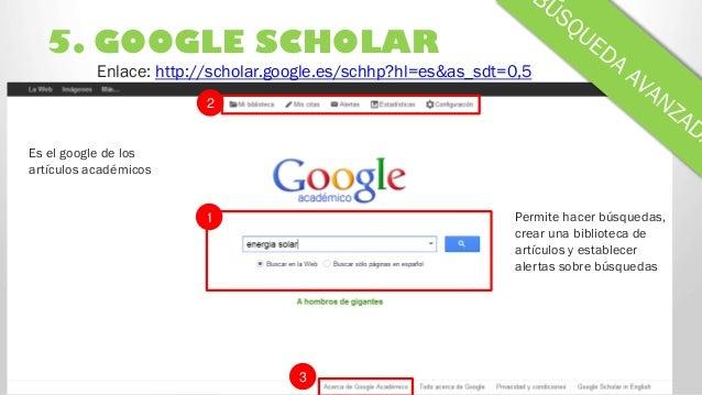5. GOOGLE SCHOLAR 3 2 Enlace: http://scholar.google.es/schhp?hl=es&as_sdt=0,5 1 Es el google de los artículos académicos P...