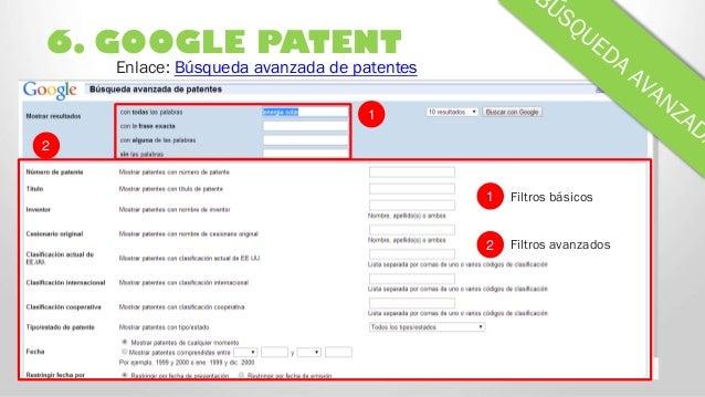 6. GOOGLE PATENT 2 Enlace: Búsqueda avanzada de patentes 1 1 2 Filtros básicos Filtros avanzados