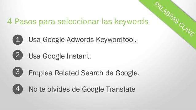 Usa Google Adwords Keywordtool. 4 Pasos para seleccionar las keywords 1 Usa Google Instant. Emplea Related Search de Googl...
