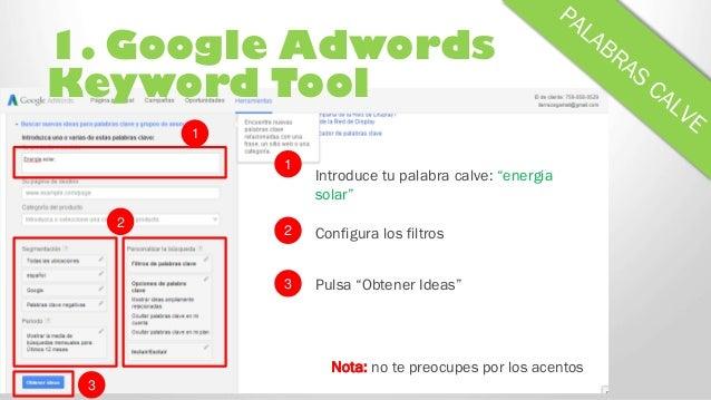 "1. Google Adwords Keyword Tool Introduce tu palabra calve: ""energia solar"" 1 Nota: no te preocupes por los acentos 2 Confi..."