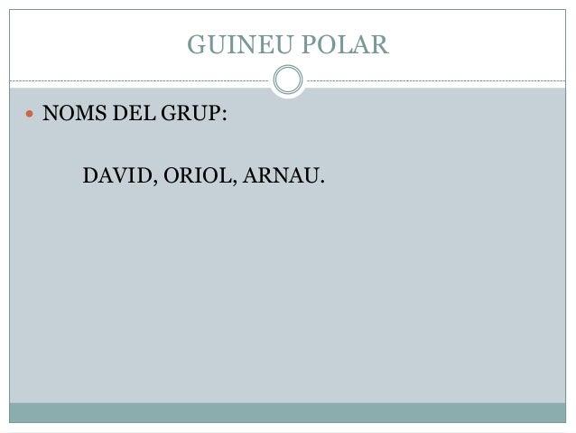 GUINEU POLAR  NOMS DEL GRUP:  DAVID, ORIOL, ARNAU.