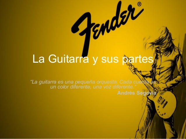 """La Guitarra y sus partes""""La guitarra es una pequeña orquesta. Cada cuerda es         un color diferente, una voz diferente..."""