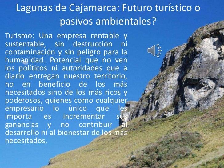 Lagunas de Cajamarca: Futuro turístico o            pasivos ambientales?Turismo: Una empresa rentable ysustentable, sin de...