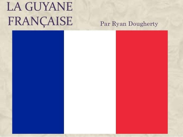 LA GUYANE FRANÇAISE Par Ryan Dougherty