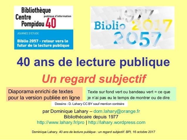 Dominique Lahary. 40 ans de lecture publique : un regard subjectif. BPI, 16 octobre 2017 40 ans de lecture publique Un reg...