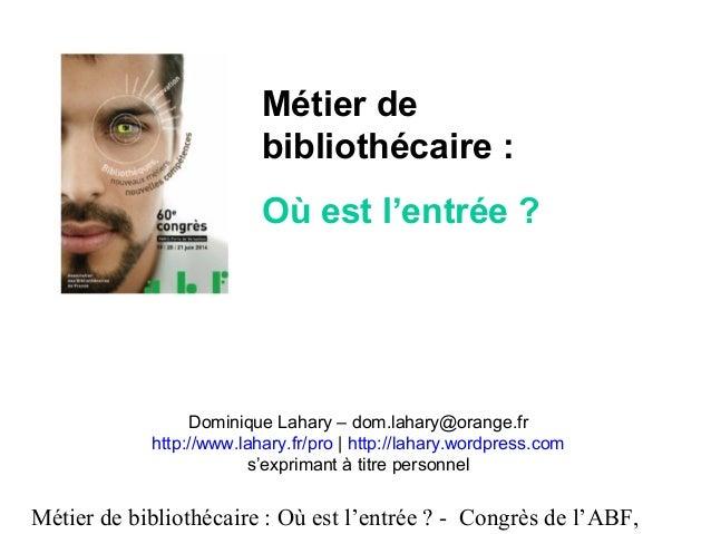 Métier de bibliothécaire : Où est l'entrée ? - Congrès de l'ABF, Dominique Lahary – dom.lahary@orange.fr http://www.lahary...