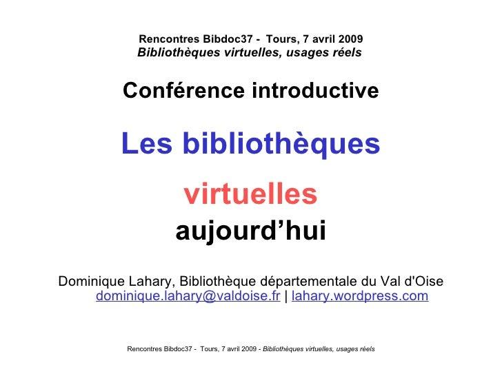 Rencontres Bibdoc37 -  Tours, 7 avril 2009 Bibliothèques virtuelles, usages réels   <ul><li>Conférence introductive </li><...