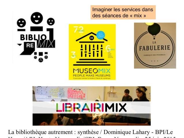 La bibliothèque autrement : synthèse / Dominique Lahary - BPI/Le Imaginer les services dans des séances de « mix »
