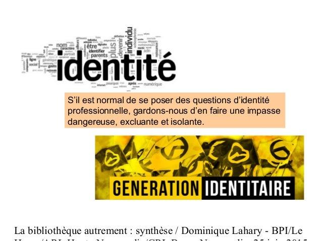 La bibliothèque autrement : synthèse / Dominique Lahary - BPI/Le S'il est normal de se poser des questions d'identité prof...