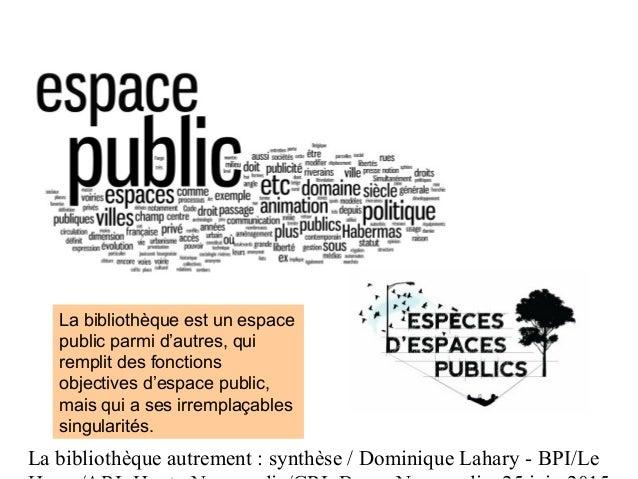 La bibliothèque autrement : synthèse / Dominique Lahary - BPI/Le La bibliothèque est un espace public parmi d'autres, qui ...
