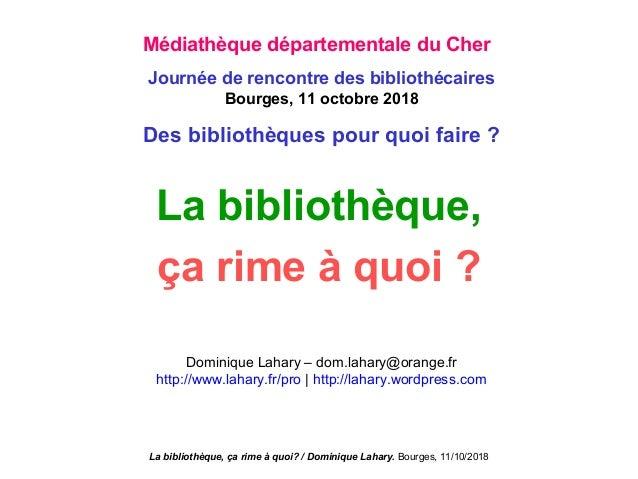La bibliothèque, ça rime à quoi? / Dominique Lahary. Bourges, 11/10/2018 La bibliothèque, ça rime à quoi ? Dominique Lahar...