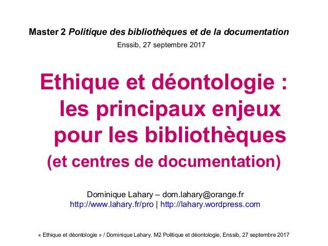 «Ethiqueetdéontologie»/DominiqueLahary.M2Politiqueetdéontologie,Enssib,27septembre2017 Master 2 Politique d...