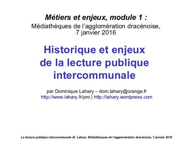 Métiers et enjeux, module 1 : Médiathèques de l'agglomération dracénoise, 7 janvier 2016 Historique et enjeux de la lectur...