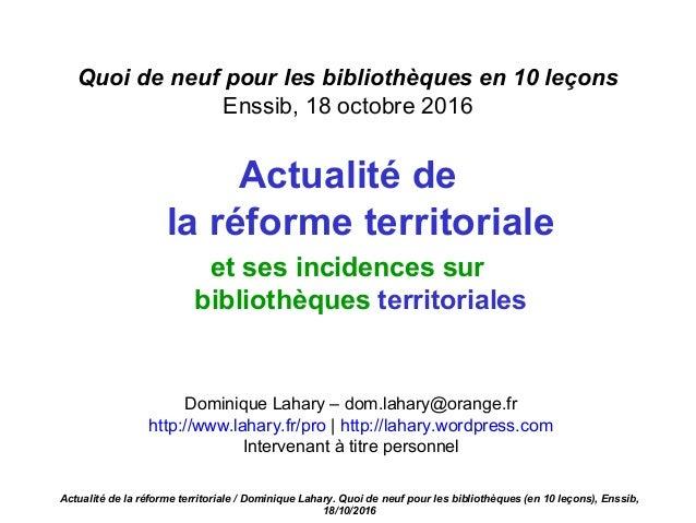 Quoi de neuf pour les bibliothèques en 10 leçons Enssib, 18 octobre 2016 Actualité de la réforme territoriale et ses incid...
