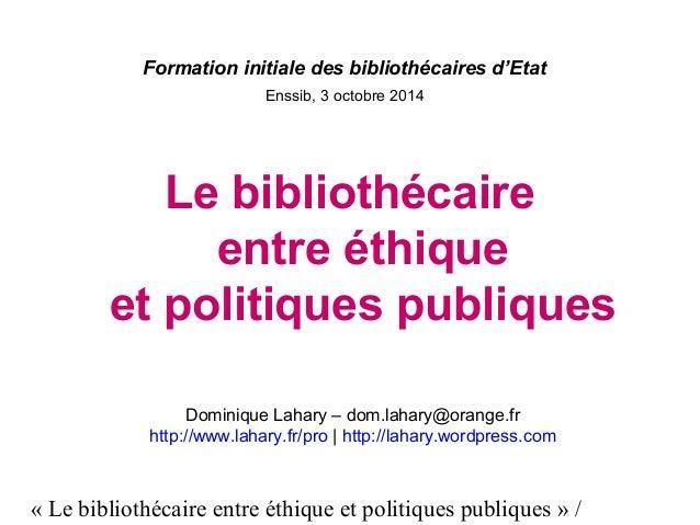 Formation initiale des bibliothécaires d'Etat  Enssib, 3 octobre 2014  Le bibliothécaire  entre éthique  et politiques pub...