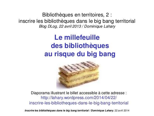Inscrire les bibliothèques dans le big bang territorial / Dominique Lahary. 22 avril 2014 Bibliothèques en territoires, 2 ...