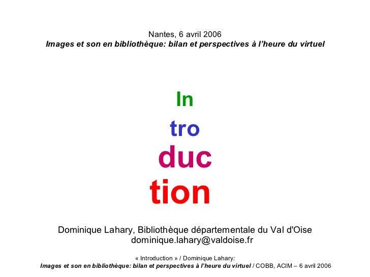 Nantes, 6 avril 2006 Images et son en bibliothèque: bilan et perspectives à l'heure du virtuel <ul><li>In </li></ul><ul><l...