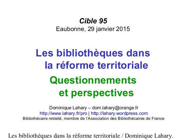 Les bibliothèques dans la réforme territoriale / Dominique Lahary. Cible 95 Eaubonne, 29 janvier 2015 Les bibliothèques da...