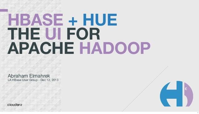 HBASE + HUE THE UI FOR APACHE HADOOP Abraham Elmahrek  LA HBase User Group - Dec 12, 2013  1