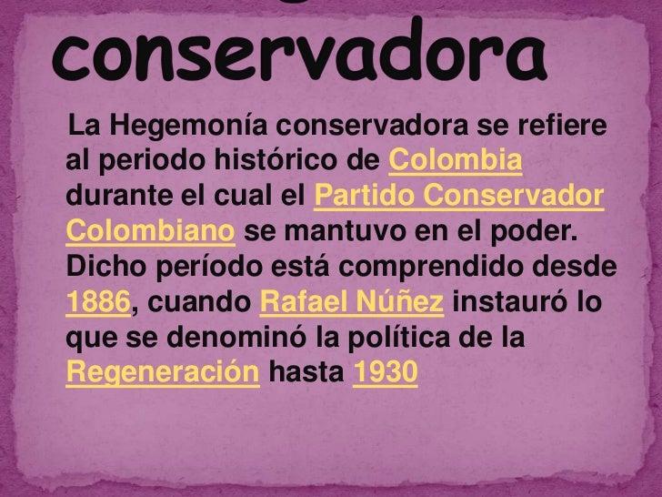 La Hegemonía conservadora se refiereal periodo histórico de Colombiadurante el cual el Partido ConservadorColombiano se ma...