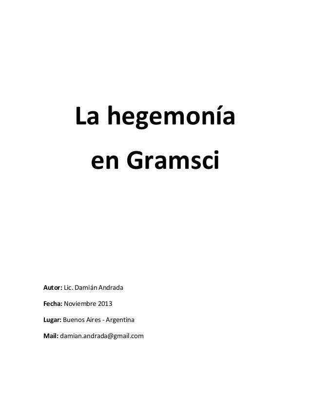 La hegemonía en Gramsci  Autor: Lic. Damián Andrada Fecha: Noviembre 2013 Lugar: Buenos Aires - Argentina Mail: damian.and...