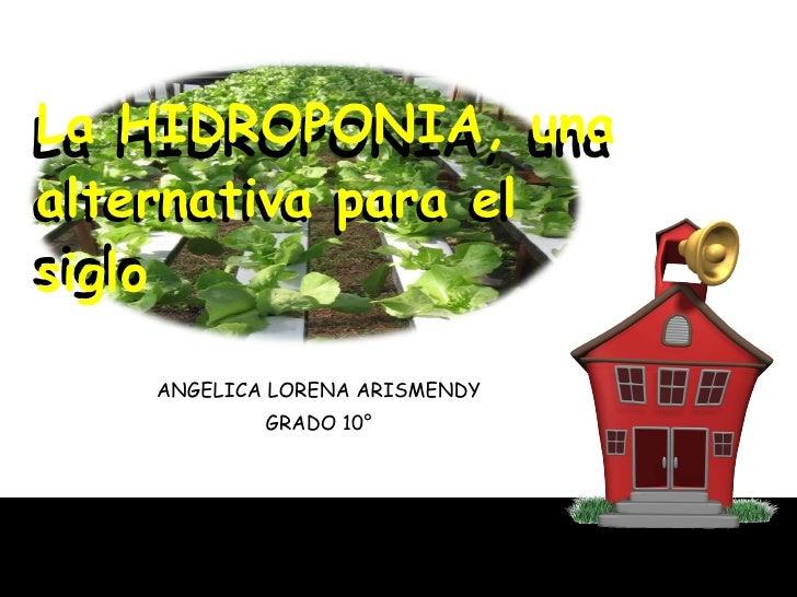 ANGELICA LORENA ARISMENDY GRADO 10° La HIDROPONIA, una alternativa para el siglo La HIDROPONIA, una alternativa para el si...