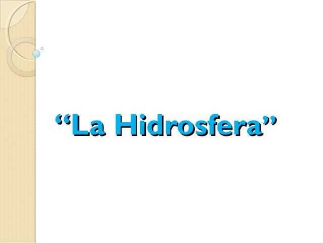 """""La HidrosferaLa Hidrosfera"""""