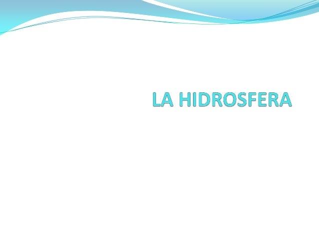  Hidrosfera: subsistema terrestre formado por el conjunto del agua planetaria, en sus tres estados físicos.  Molécula: H...