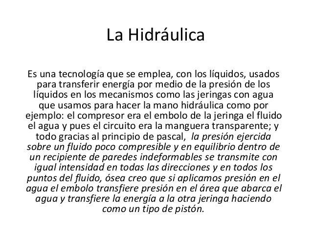 La Hidráulica Es una tecnología que se emplea, con los líquidos, usados para transferir energía por medio de la presión de...