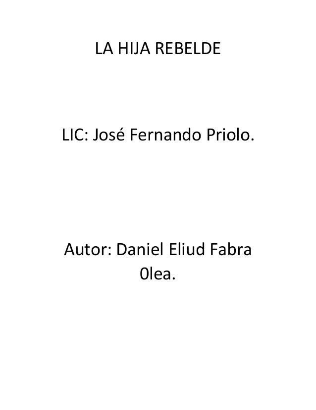 LA HIJA REBELDE  LIC: José Fernando Priolo.  Autor: Daniel Eliud Fabra 0lea.