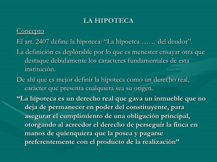 """LA HIPOTECA Concepto El art. 2407 define la hipoteca: """"La hipoetca …… del deudor"""". La definición es deplorable por lo que ..."""