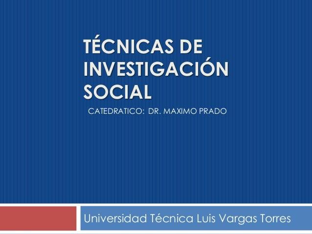 TÉCNICAS DE INVESTIGACIÓN SOCIAL Universidad Técnica Luis Vargas Torres CATEDRATICO: DR. MAXIMO PRADO